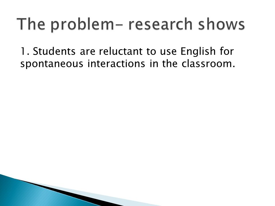 1. Students are reluctant to use English for spontaneous interactions in the classroom.