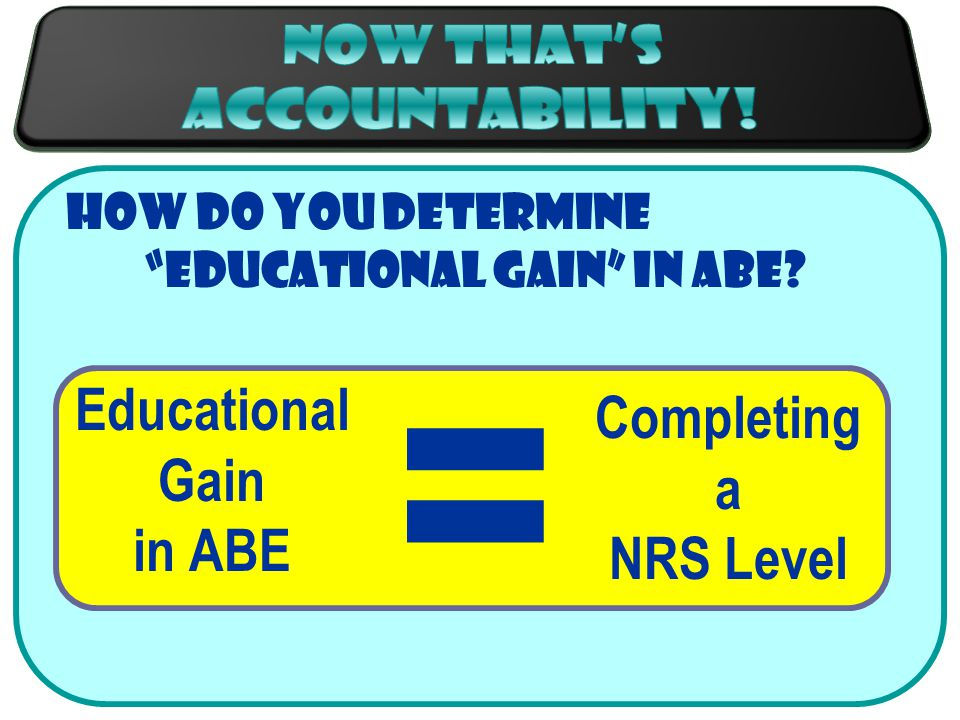 How do you determine educational gain in ABE Educational Gain in ABE = Completing a NRS Level