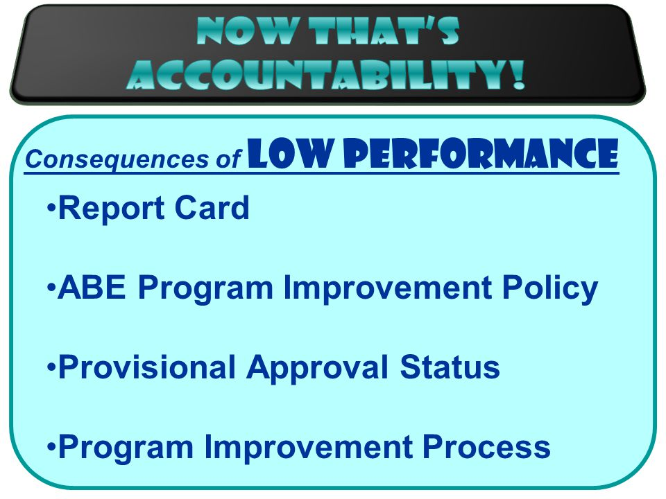 Consequences of Low Performance Report Card ABE Program Improvement Policy Provisional Approval Status Program Improvement Process