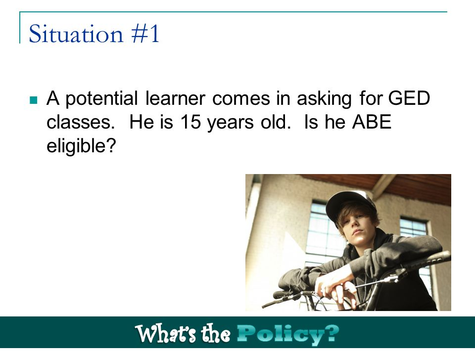 Situation #1 A potential learner comes in asking for GED classes.