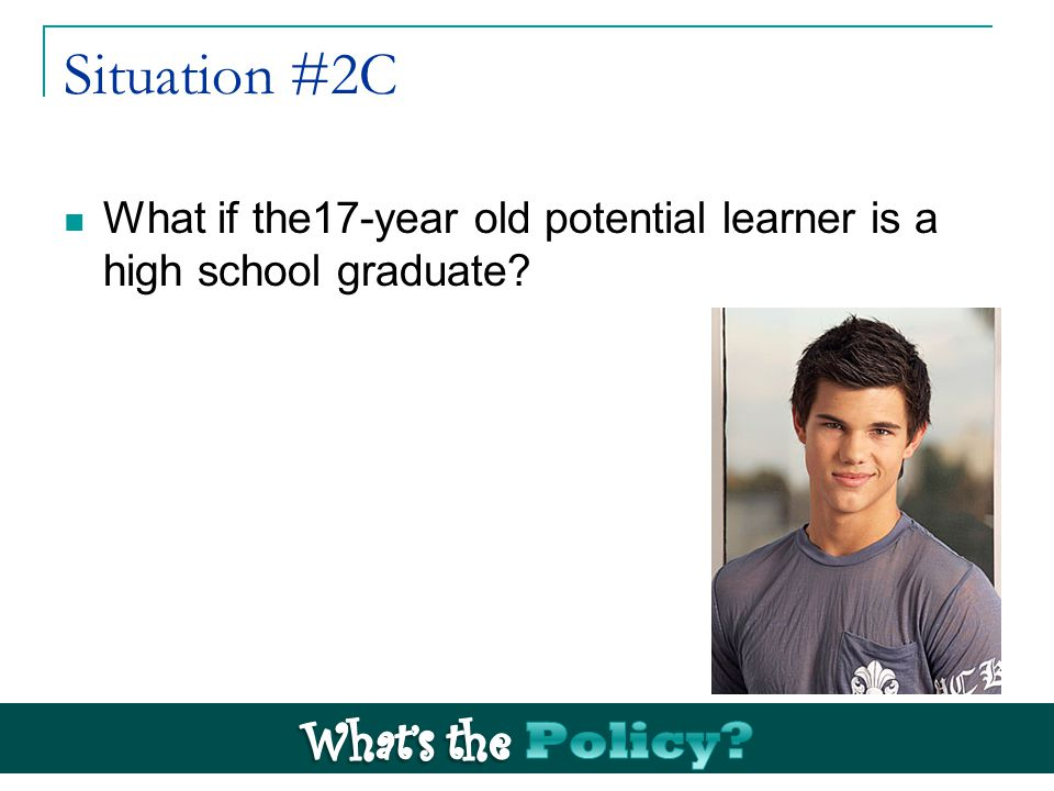 Situation #2C What if the17-year old potential learner is a high school graduate