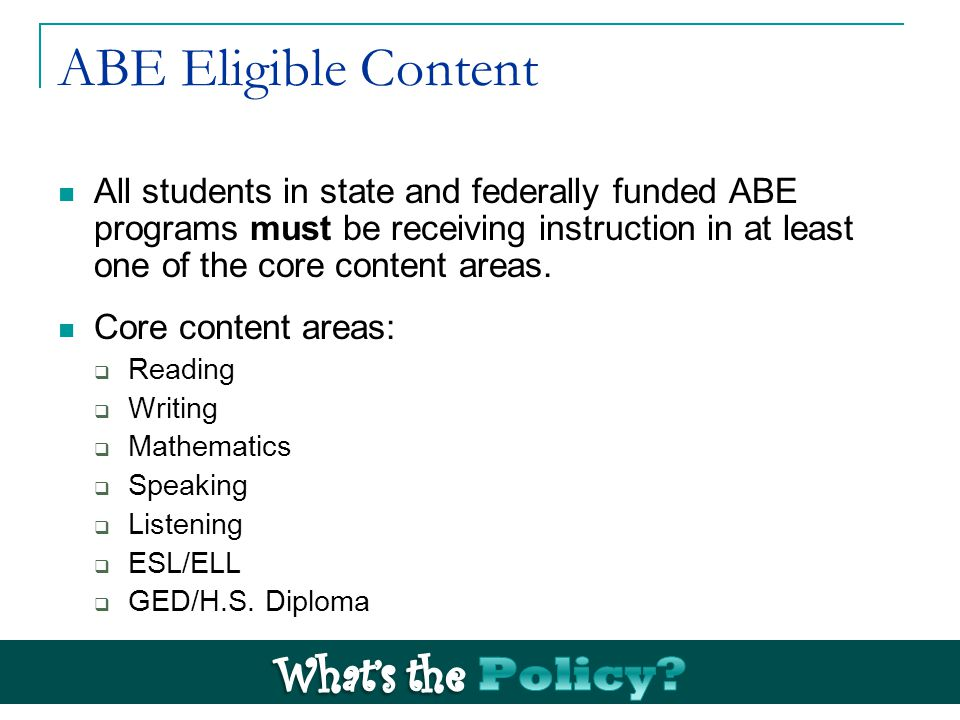 ABE Eligible Content All students in state and federally funded ABE programs must be receiving instruction in at least one of the core content areas.