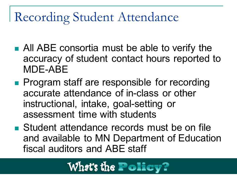 Recording Student Attendance All ABE consortia must be able to verify the accuracy of student contact hours reported to MDE-ABE Program staff are responsible for recording accurate attendance of in-class or other instructional, intake, goal-setting or assessment time with students Student attendance records must be on file and available to MN Department of Education fiscal auditors and ABE staff