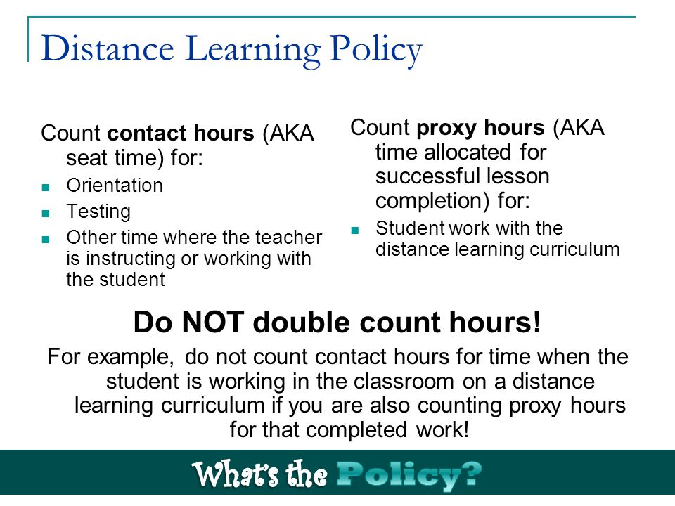 Distance Learning Policy Count contact hours (AKA seat time) for: Orientation Testing Other time where the teacher is instructing or working with the student Count proxy hours (AKA time allocated for successful lesson completion) for: Student work with the distance learning curriculum Do NOT double count hours.