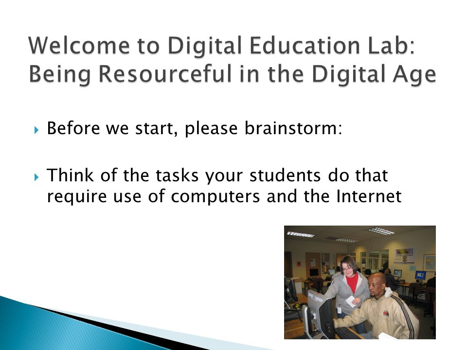  Before we start, please brainstorm:  Think of the tasks your students do that require use of computers and the Internet