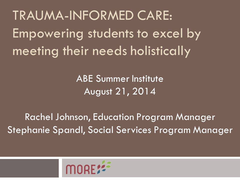 TRAUMA-INFORMED CARE: Empowering students to excel by meeting their needs holistically ABE Summer Institute August 21, 2014 Rachel Johnson, Education Program Manager Stephanie Spandl, Social Services Program Manager