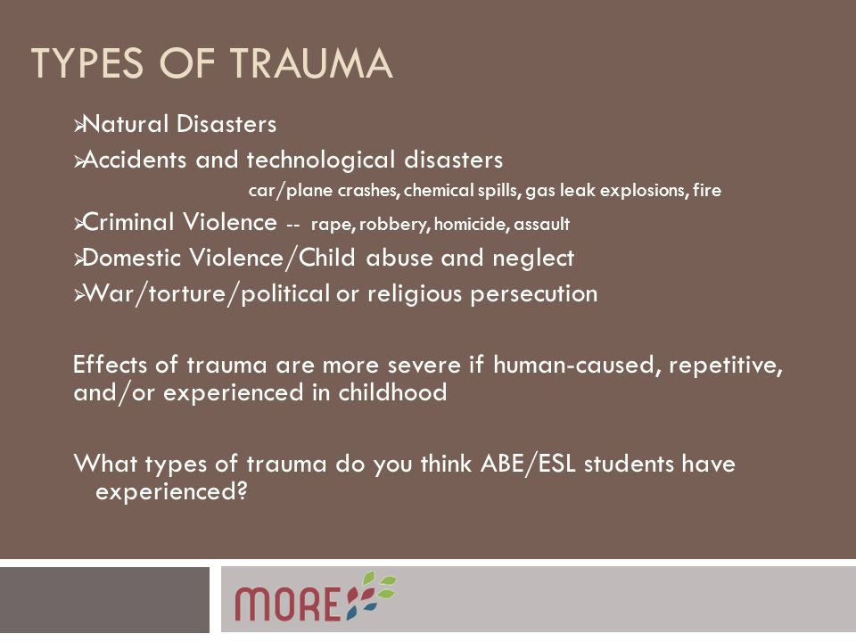 TYPES OF TRAUMA  Natural Disasters  Accidents and technological disasters car/plane crashes, chemical spills, gas leak explosions, fire  Criminal Violence -- rape, robbery, homicide, assault  Domestic Violence/Child abuse and neglect  War/torture/political or religious persecution Effects of trauma are more severe if human-caused, repetitive, and/or experienced in childhood What types of trauma do you think ABE/ESL students have experienced?