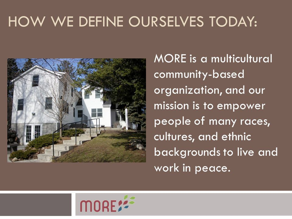 HOW WE DEFINE OURSELVES TODAY: MORE is a multicultural community-based organization, and our mission is to empower people of many races, cultures, and ethnic backgrounds to live and work in peace.