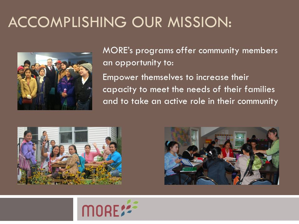 ACCOMPLISHING OUR MISSION: MORE's programs offer community members an opportunity to: Empower themselves to increase their capacity to meet the needs of their families and to take an active role in their community