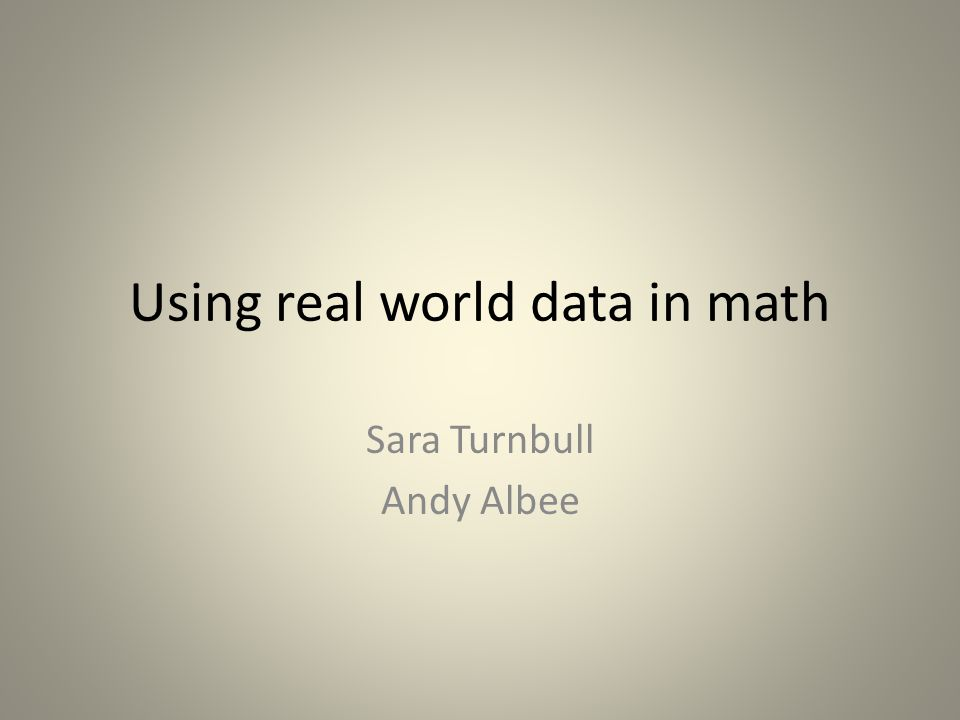 Using real world data in math Sara Turnbull Andy Albee