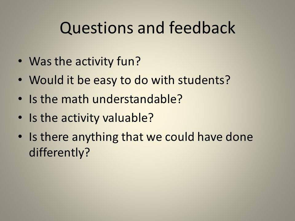Questions and feedback Was the activity fun. Would it be easy to do with students.