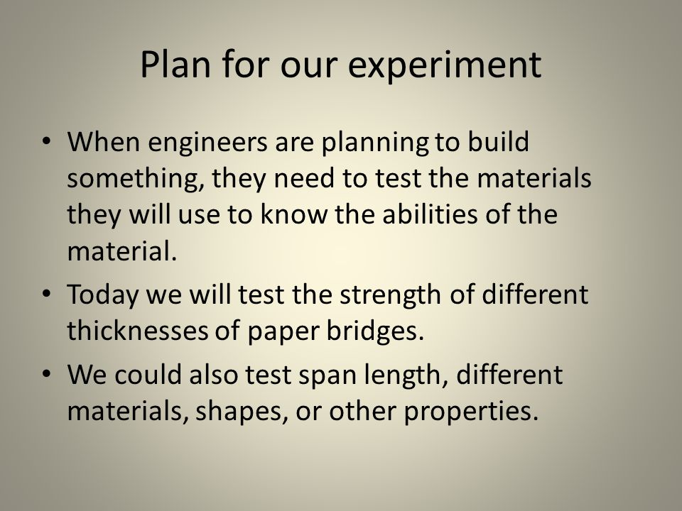 Plan for our experiment When engineers are planning to build something, they need to test the materials they will use to know the abilities of the material.