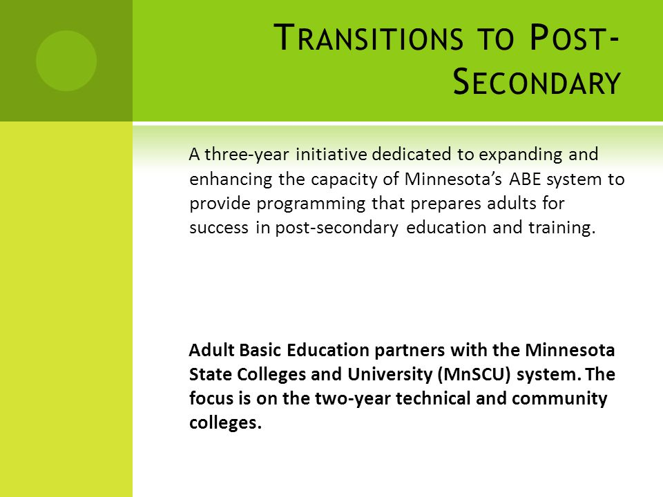 T RANSITIONS TO P OST - S ECONDARY A three-year initiative dedicated to expanding and enhancing the capacity of Minnesota's ABE system to provide programming that prepares adults for success in post-secondary education and training.