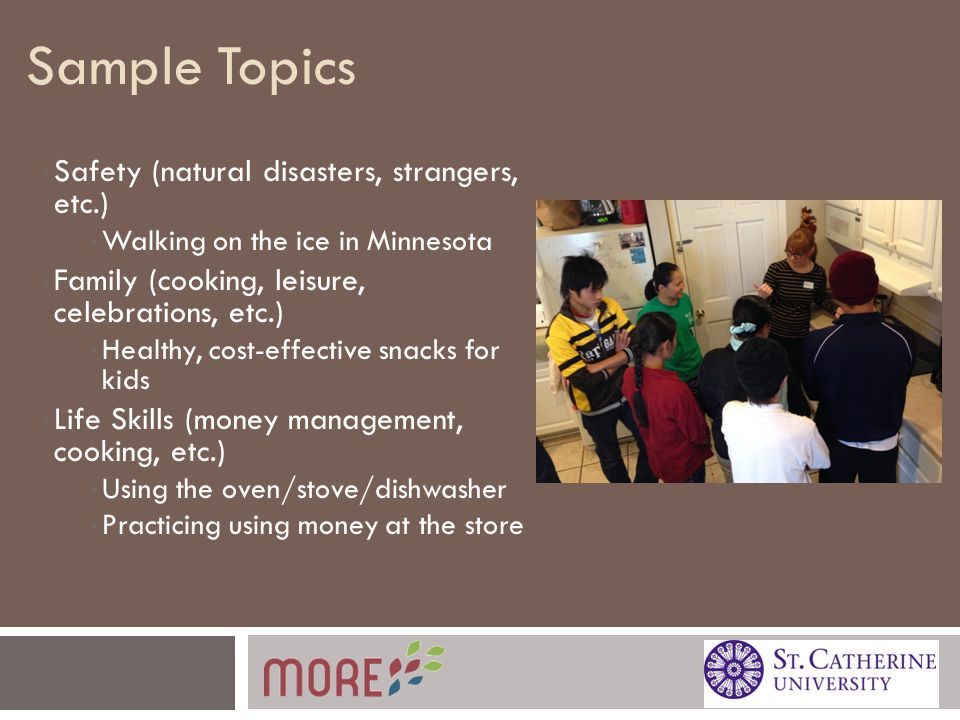 Sample Topics Safety (natural disasters, strangers, etc.) Walking on the ice in Minnesota Family (cooking, leisure, celebrations, etc.) Healthy, cost-effective snacks for kids Life Skills (money management, cooking, etc.) Using the oven/stove/dishwasher Practicing using money at the store