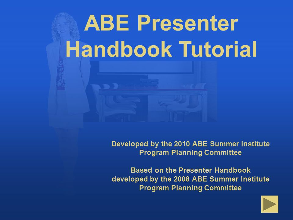 Title Page Developed by the 2010 ABE Summer Institute Program Planning Committee Based on the Presenter Handbook developed by the 2008 ABE Summer Institute Program Planning Committee ABE Presenter Handbook Tutorial