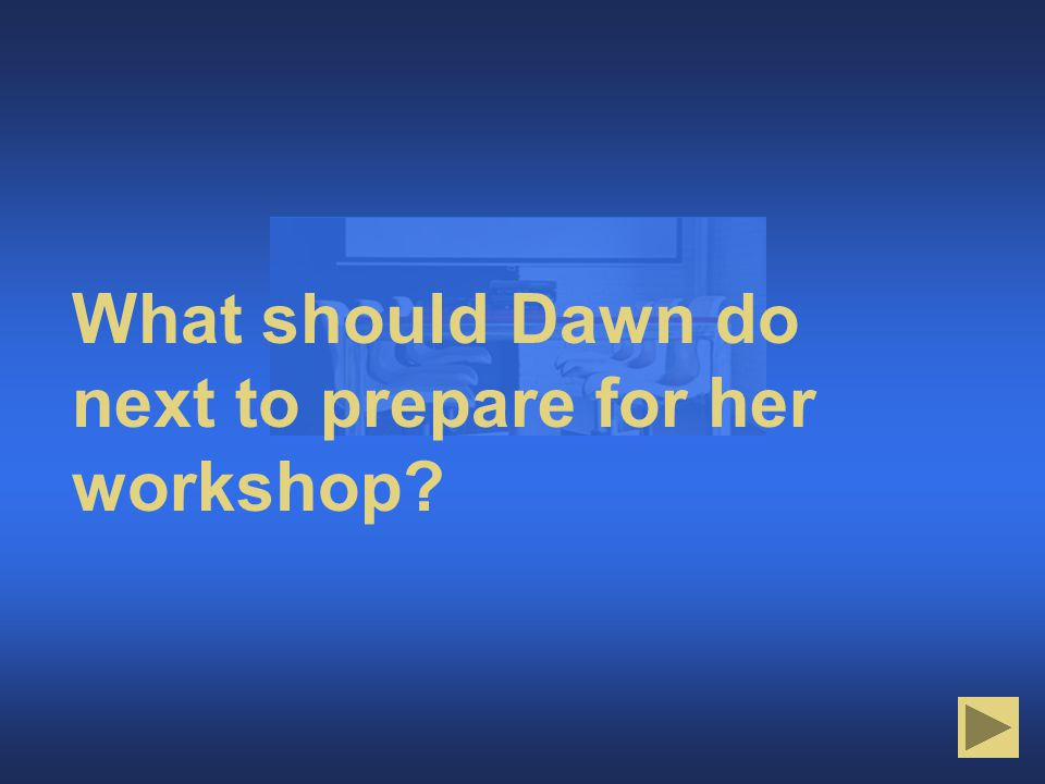 What's Next to Prepare What should Dawn do next to prepare for her workshop