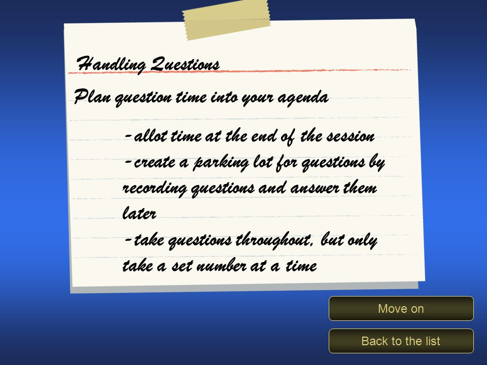 Handling questions Back to the list Move on Handling Questions Plan question time into your agenda -allot time at the end of the session -create a parking lot for questions by recording questions and answer them later -take questions throughout, but only take a set number at a time