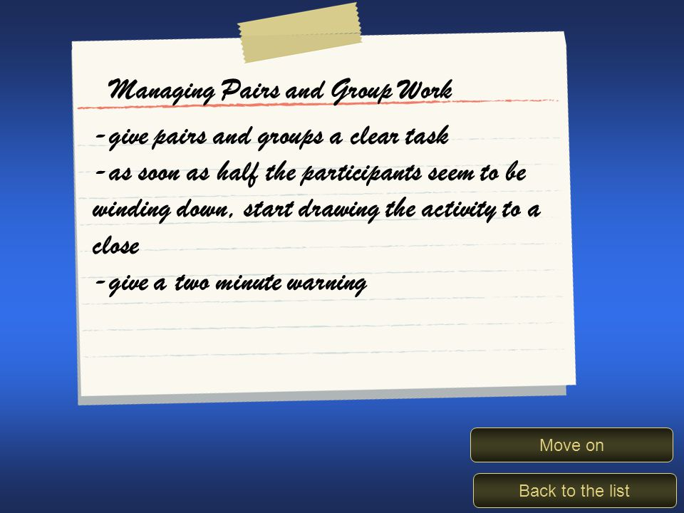Managing pairs/groups Back to the list Move on Managing Pairs and Group Work -give pairs and groups a clear task -as soon as half the participants seem to be winding down, start drawing the activity to a close -give a two minute warning