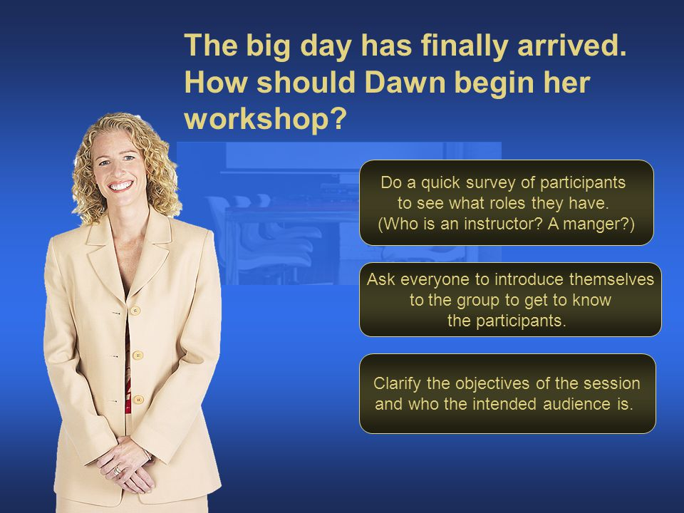 The big day has finally arrived. How should Dawn begin her workshop.