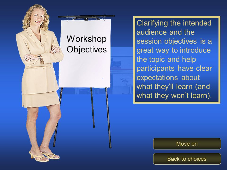 Clarify Objectives Workshop Objectives Clarifying the intended audience and the session objectives is a great way to introduce the topic and help participants have clear expectations about what they'll learn (and what they won't learn).