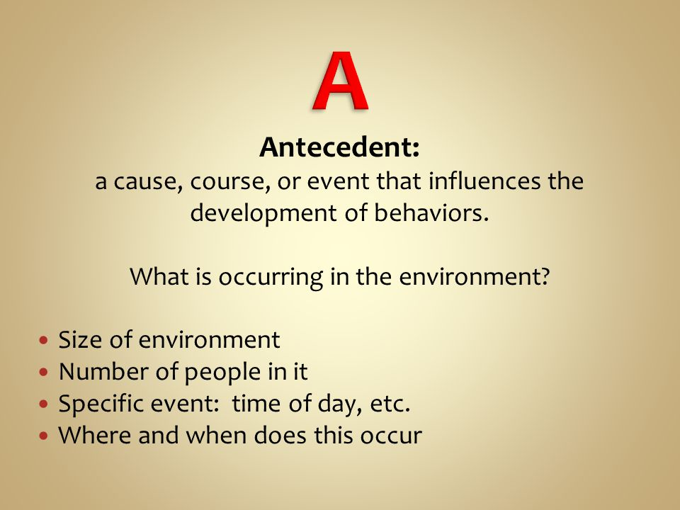 Antecedent: a cause, course, or event that influences the development of behaviors.