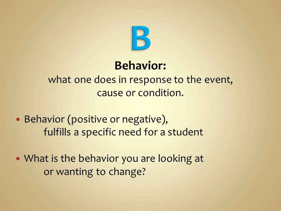 Behavior: what one does in response to the event, cause or condition.