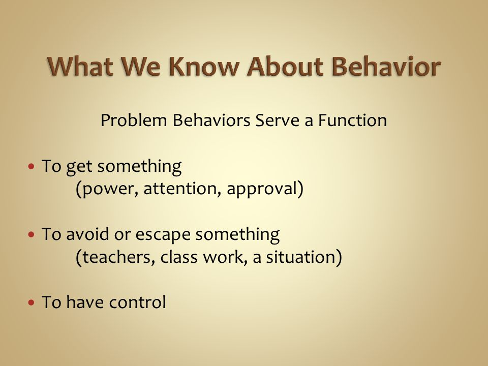Problem Behaviors Serve a Function To get something (power, attention, approval) To avoid or escape something (teachers, class work, a situation) To have control