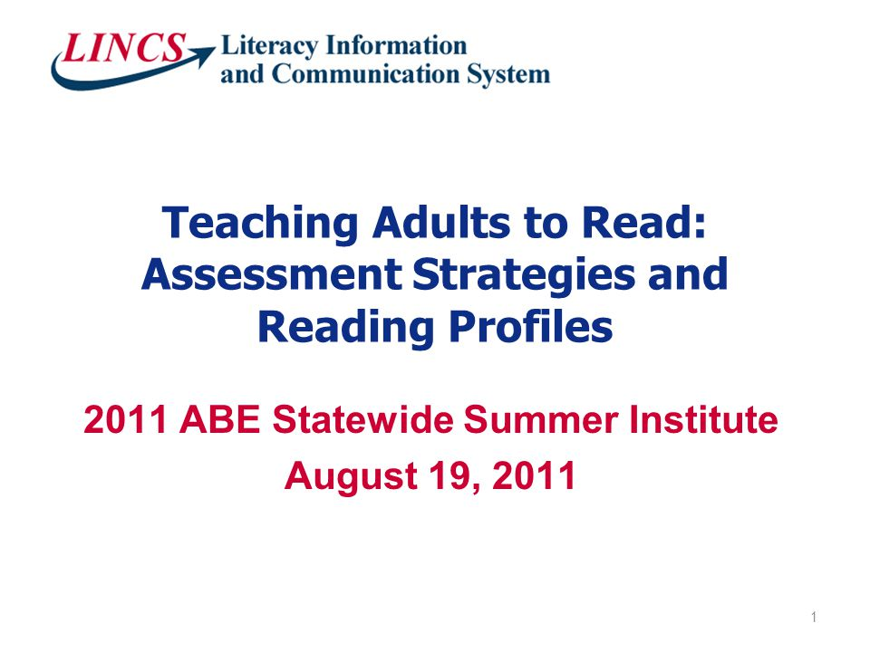 Teaching Adults to Read: Assessment Strategies and Reading Profiles 2011 ABE Statewide Summer Institute August 19, 2011 1