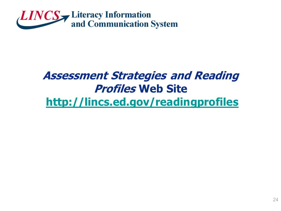 Assessment Strategies and Reading Profiles Web Site http://lincs.ed.gov/readingprofileshttp://lincs.ed.gov/readingprofiles 24