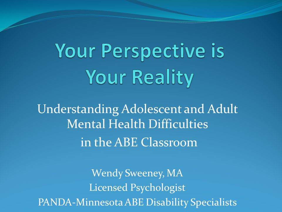 Understanding Adolescent and Adult Mental Health Difficulties in the ABE Classroom Wendy Sweeney, MA Licensed Psychologist PANDA-Minnesota ABE Disabil