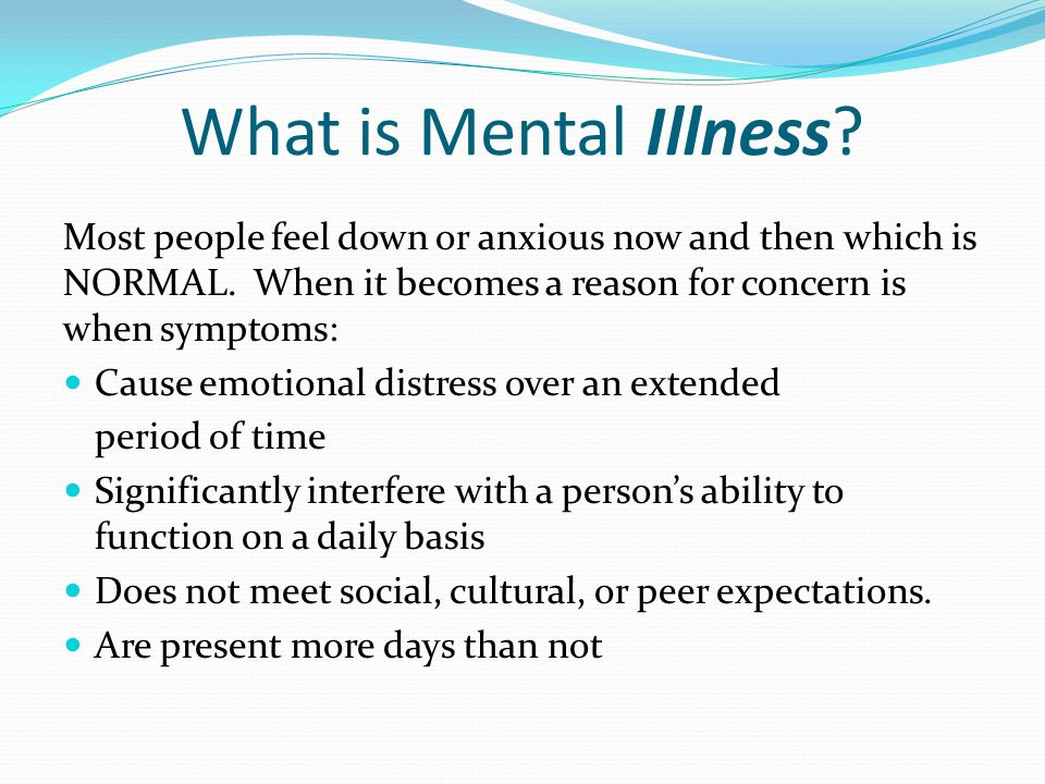 What is Mental Illness? Most people feel down or anxious now and then which is NORMAL. When it becomes a reason for concern is when symptoms: Cause em