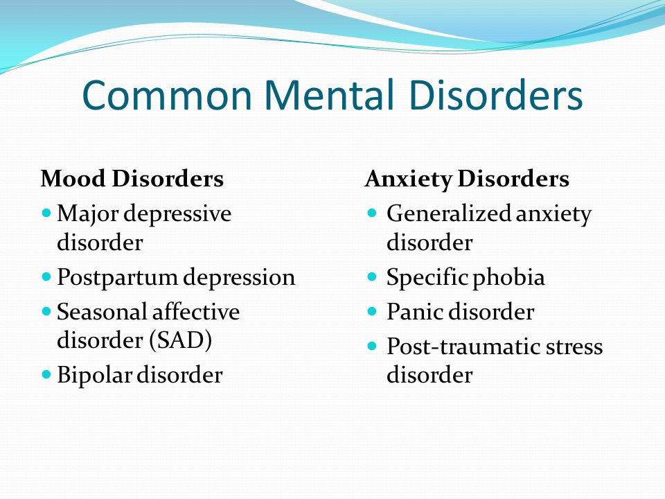 Common Mental Disorders Mood Disorders Major depressive disorder Postpartum depression Seasonal affective disorder (SAD) Bipolar disorder Anxiety Diso