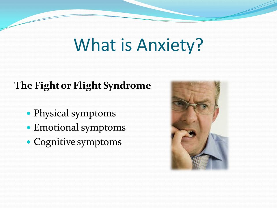 What is Anxiety? The Fight or Flight Syndrome Physical symptoms Emotional symptoms Cognitive symptoms