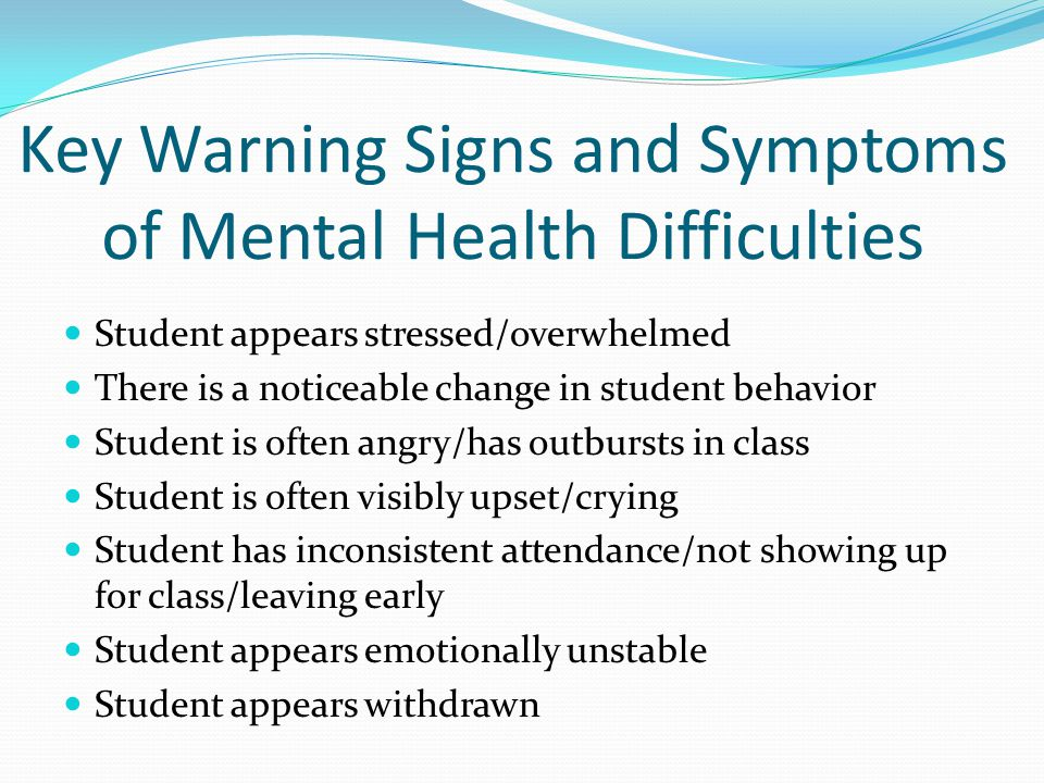 Key Warning Signs and Symptoms of Mental Health Difficulties Student appears stressed/overwhelmed There is a noticeable change in student behavior Stu