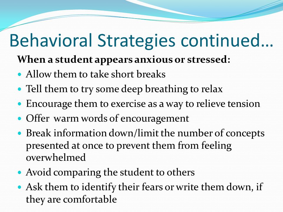 Behavioral Strategies continued… When a student appears anxious or stressed: Allow them to take short breaks Tell them to try some deep breathing to r