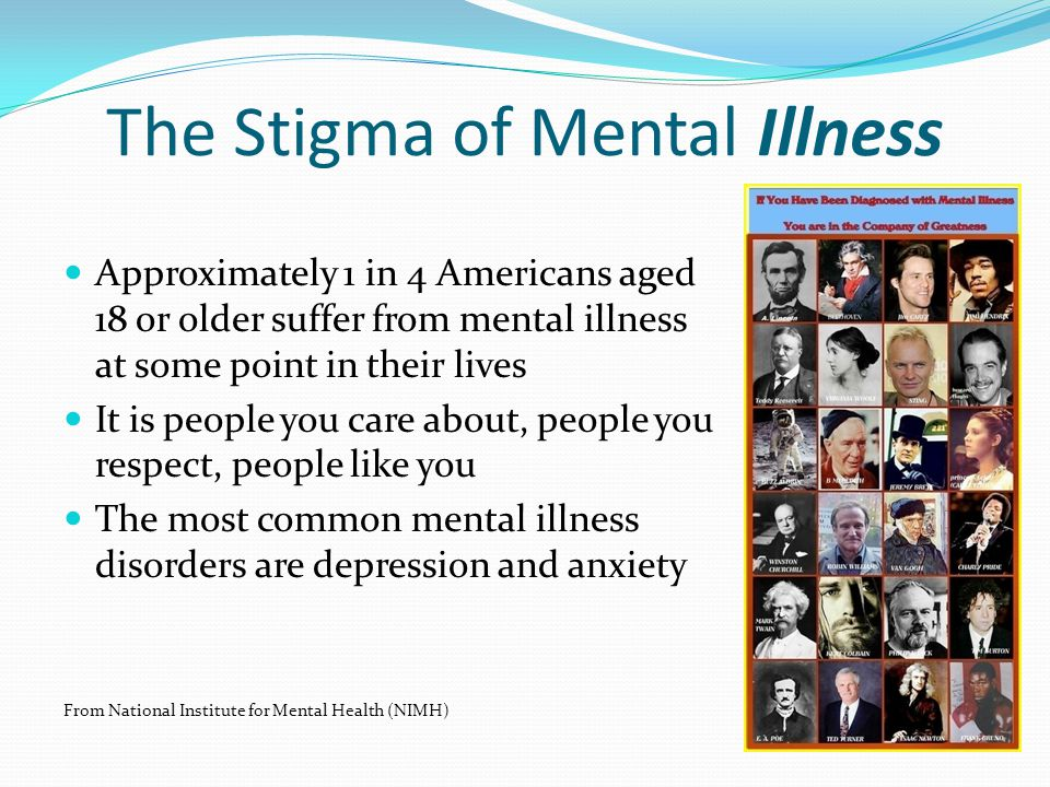The Stigma of Mental Illness Approximately 1 in 4 Americans aged 18 or older suffer from mental illness at some point in their lives It is people you