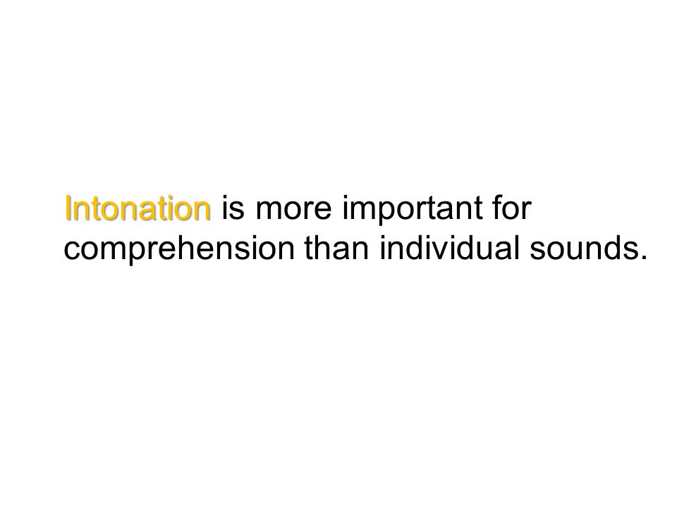 Intonation Intonation is more important for comprehension than individual sounds.