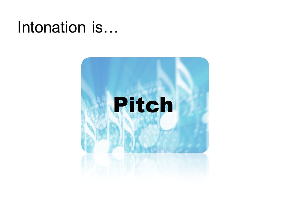 Intonation is… Pitch