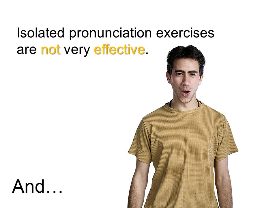 noteffective Isolated pronunciation exercises are not very effective. And…