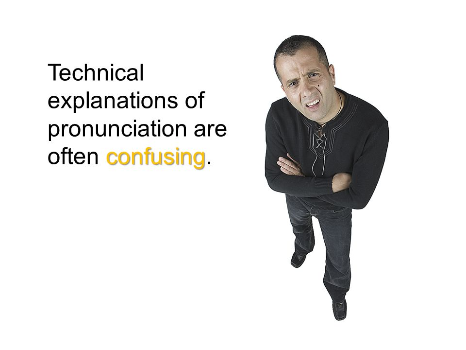confusing Technical explanations of pronunciation are often confusing.