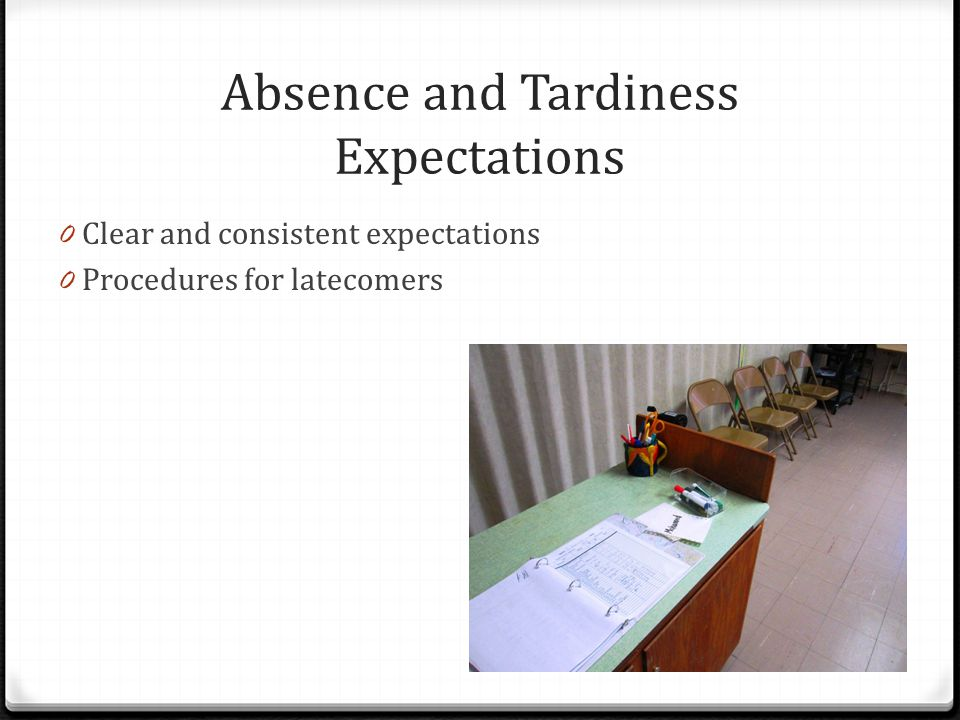 Absence and Tardiness Expectations 0 Clear and consistent expectations 0 Procedures for latecomers
