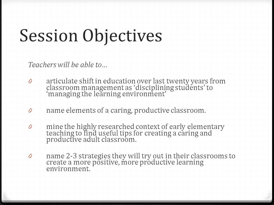 Session Objectives Teachers will be able to… 0 articulate shift in education over last twenty years from classroom management as 'disciplining students' to 'managing the learning environment' 0 name elements of a caring, productive classroom.