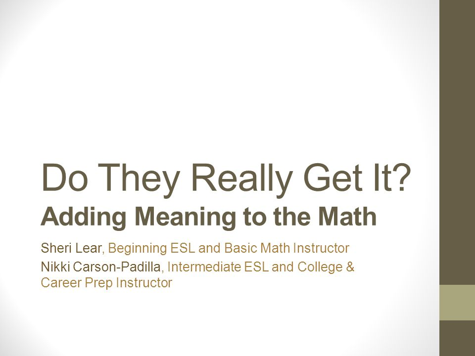 Do They Really Get It? Adding Meaning to the Math Sheri Lear, Beginning ESL and Basic Math Instructor Nikki Carson-Padilla, Intermediate ESL and Colle