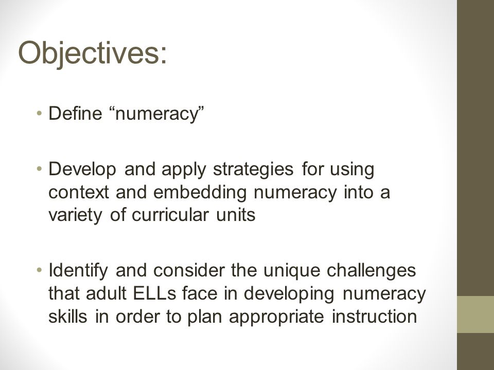 Objectives: Define numeracy Develop and apply strategies for using context and embedding numeracy into a variety of curricular units Identify and consider the unique challenges that adult ELLs face in developing numeracy skills in order to plan appropriate instruction