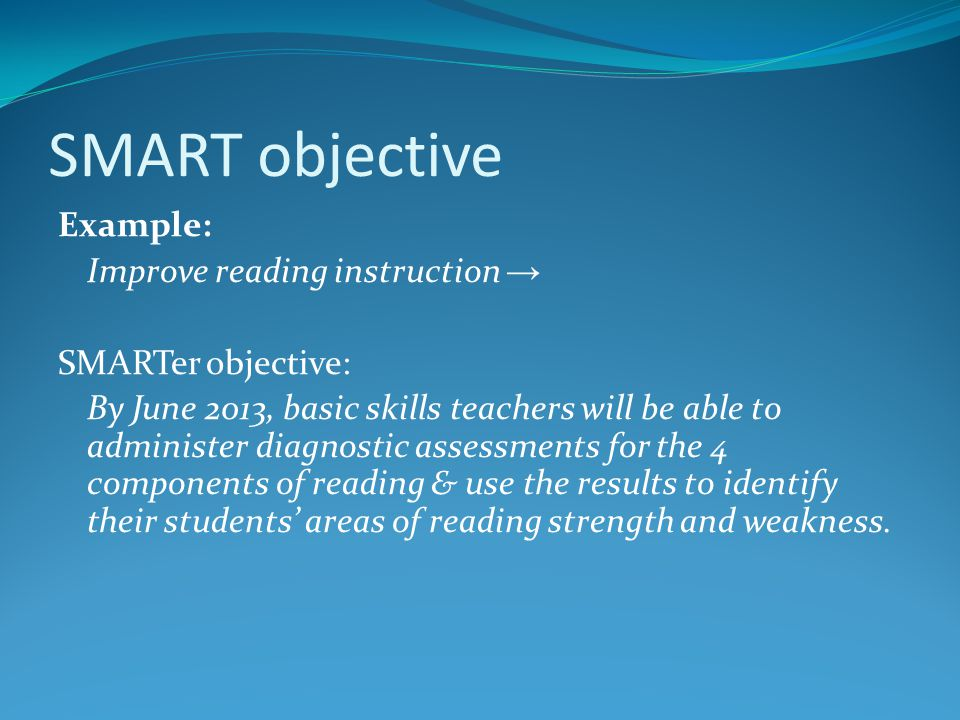 SMART objective Example: Improve reading instruction → SMARTer objective: By June 2013, basic skills teachers will be able to administer diagnostic as