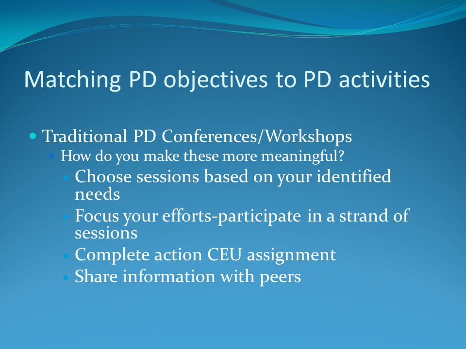 Matching PD objectives to PD activities Traditional PD Conferences/Workshops How do you make these more meaningful? Choose sessions based on your iden