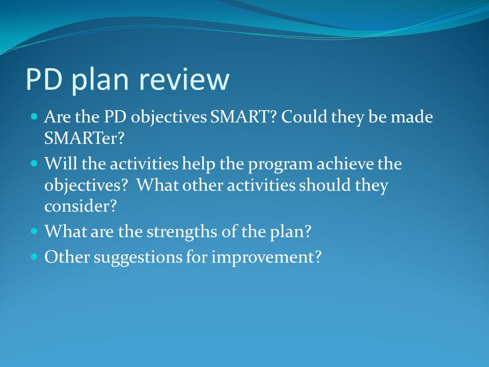 PD plan review Are the PD objectives SMART? Could they be made SMARTer? Will the activities help the program achieve the objectives? What other activi