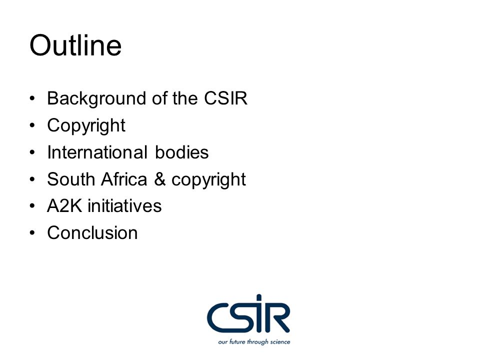 About the CSIR Council for Scientific and Industrial Research Knowledge-based Science, Engineering, and Technology (SET) organization One of the tangible outputs generated by the organization is explicit knowledge CSIR Information Services (CSIRIS) faces the challenge of managing vast volumes of knowledge artefacts…… And copyright is a barrier and requires effective management