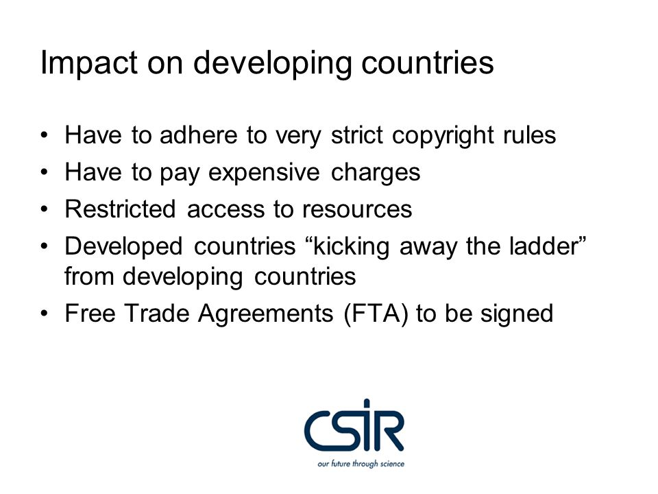 Impact on developing countries Have to adhere to very strict copyright rules Have to pay expensive charges Restricted access to resources Developed countries kicking away the ladder from developing countries Free Trade Agreements (FTA) to be signed
