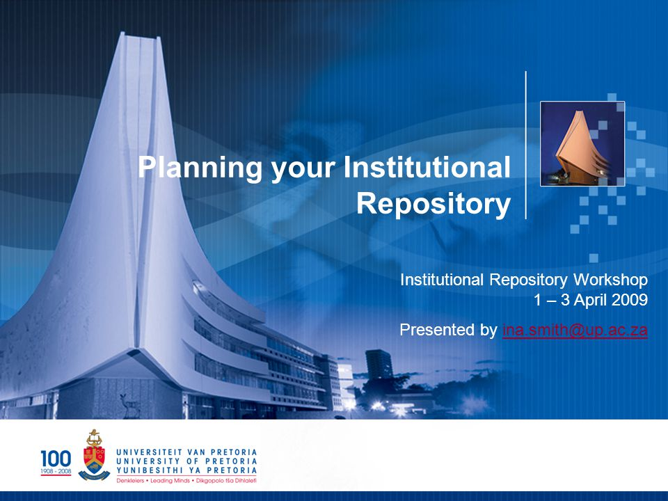 Planning your Institutional Repository Institutional Repository Workshop 1 – 3 April 2009 Presented by ina.smith@up.ac.zaina.smith@up.ac.za